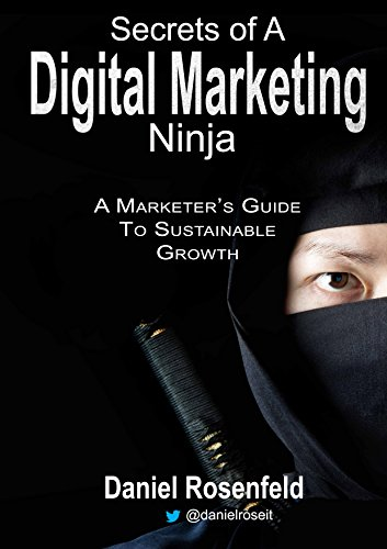 Secrets Of A Digital Marketing Ninja: A Marketer's Guide To Sustainable Growth by Daniel Rosenfeld